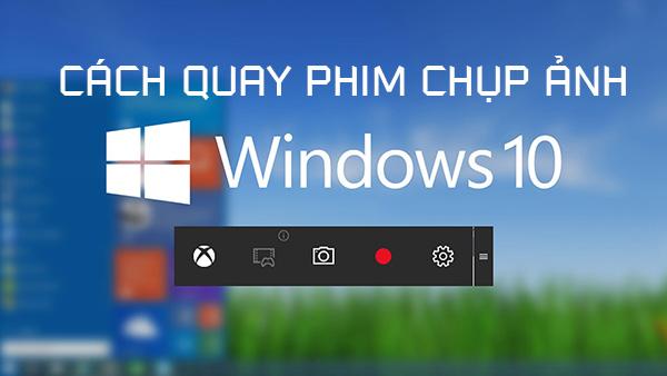 Hướng dẫn cách chụp ảnh quay phim màn hình windows 10