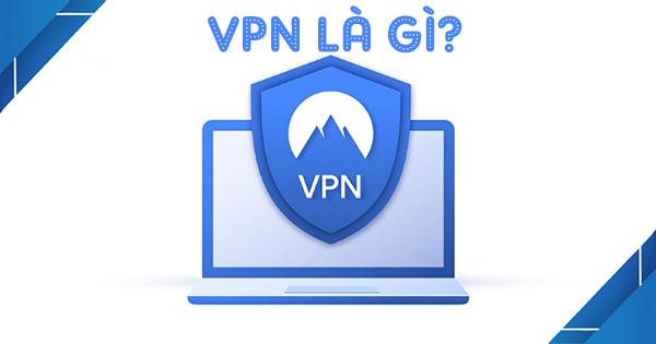 Bạn có biết VPN là gì? Tại sao chúng ta nên nắm rõ về VPN